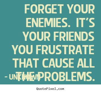 Friendship quotes - Forget your enemies. it's your friends you..