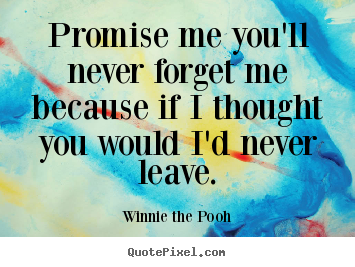 Quotes about friendship - Promise me you'll never forget me because if i thought you would i'd..