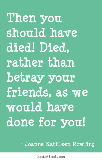 Then you should have died! died, rather than betray your friends