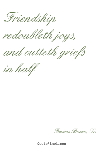 Friendship quote - Friendship redoubleth joys, and cutteth griefs in half