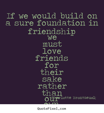 Friendship sayings - If we would build on a sure foundation in friendship we must..