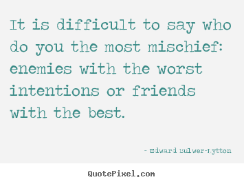 Make personalized picture quotes about friendship - It is difficult to say who do you the most mischief:..