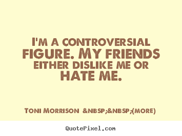 Quote about friendship - I'm a controversial figure. my friends either dislike me or hate..