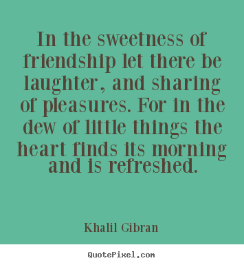 Elegant Quotes About Friendship And Laughter Mesmerizing Khalil Gibran Poster Quotes  In The Sweetness Of Friendship Let