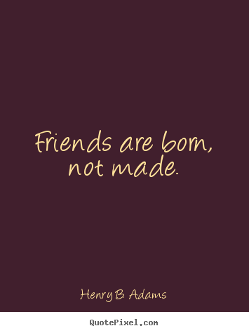 Henry B. Adams picture quote - Friends are born, not made. - Friendship quotes