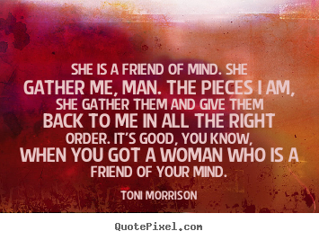 Toni Morrison picture quotes - She is a friend of mind. she gather me, man... - Friendship quotes