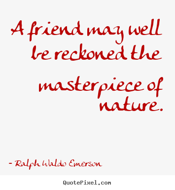 A friend may well be reckoned the masterpiece of nature. Ralph Waldo Emerson  friendship quotes