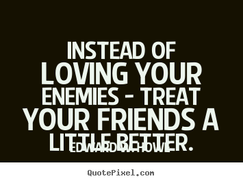 Edward W. Howe picture quotes - Instead of loving your enemies - treat your friends.. - Friendship quotes