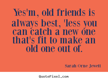 Friendship quotes - Yes'm, old friends is always best, 'less you can catch a..