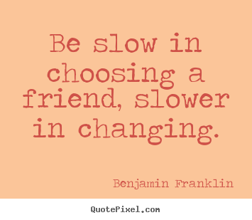 Be slow in choosing a friend, slower in changing. Benjamin Franklin good friendship quote