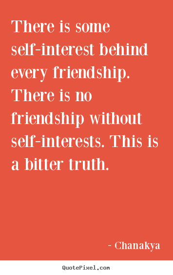 Chanakya picture quote - There is some self-interest behind every friendship. there is no.. - Friendship quotes