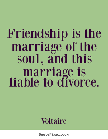 Friendship is the marriage of the soul, and.. Voltaire good friendship quote