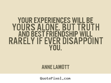 Friendship quotes - Your experiences will be yours alone. but truth..