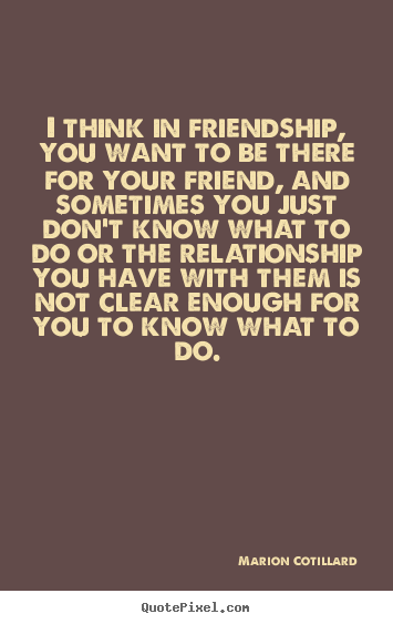 I think in friendship, you want to be there for your friend, and.. Marion Cotillard  friendship quotes
