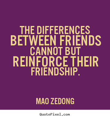Quotes about friendship - The differences between friends cannot but reinforce..