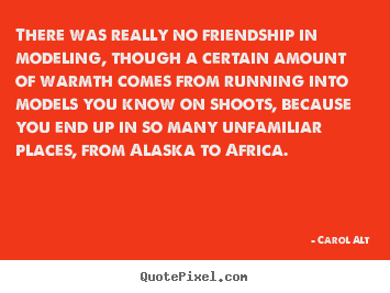 There was really no friendship in modeling, though a certain amount.. Carol Alt good friendship quotes