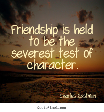 Charles Eastman picture quotes - Friendship is held to be the severest test of character. - Friendship quotes