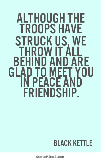 Black Kettle image quotes - Although the troops have struck us, we throw it all behind and.. - Friendship quotes