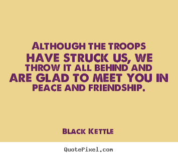 Although the troops have struck us, we throw it all behind.. Black Kettle greatest friendship quotes