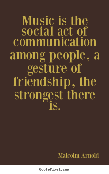 Malcolm Arnold image quote - Music is the social act of communication among people, a gesture of friendship,.. - Friendship quotes