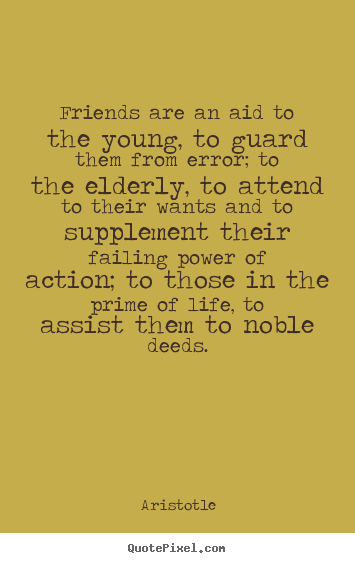 Friendship quotes - Friends are an aid to the young, to guard them from error; to the elderly,..