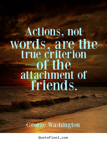 Friendship quotes - Actions, not words, are the true criterion of the attachment..