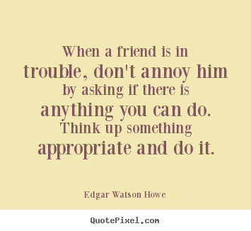 Friendship quotes - When a friend is in trouble, don't annoy him by..