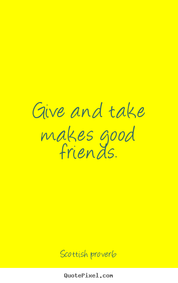 Give and take makes good friends. Scottish Proverb best friendship quotes
