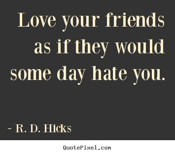 Quote about friendship - Love your friends as if they would some day hate you.