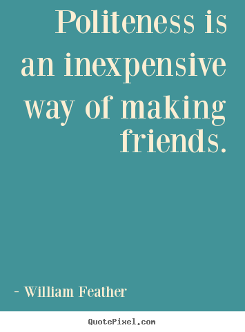 Friendship sayings - Politeness is an inexpensive way of making friends.