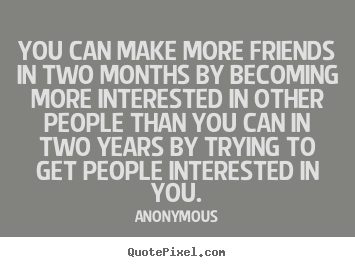 Friendship sayings - You can make more friends in two months by becoming more..