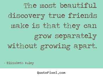 Elizabeth Foley picture quotes - The most beautiful discovery true friends make is that they can.. - Friendship quotes