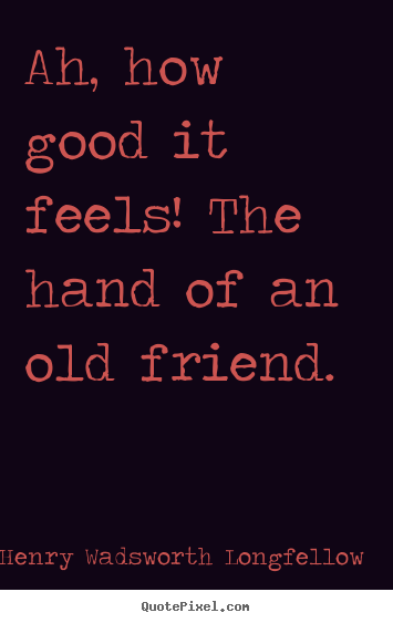 Make custom picture quotes about friendship - Ah, how good it feels! the hand of an old friend.