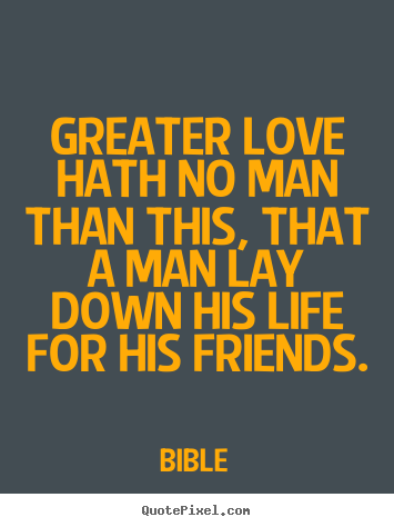 Bible image quotes - Greater love hath no man than this, that a man lay down his life.. - Friendship quote