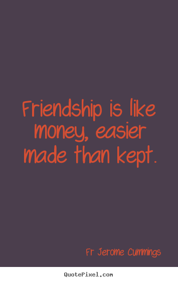 Friendship quotes - Friendship is like money, easier made than..