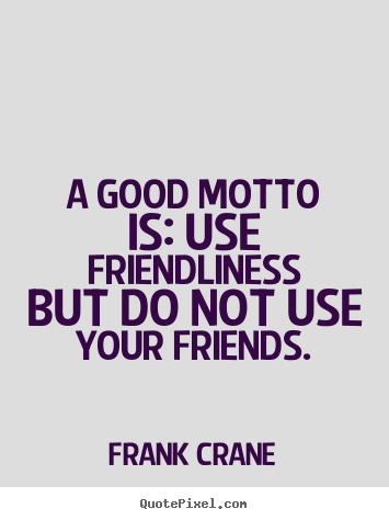 Frank Crane picture quote - A good motto is: use friendliness but do not.. - Friendship quotes