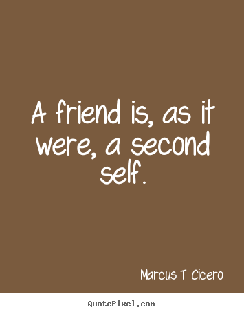 A friend is, as it were, a second self. Marcus T Cicero good friendship quote