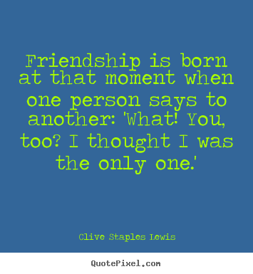 Quote about friendship - Friendship is born at that moment when one person says to another:..