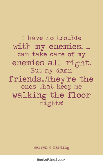 I have no trouble with my enemies. i can take.. Warren G Harding greatest friendship quotes