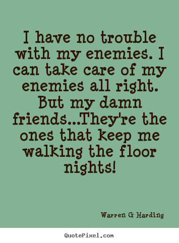 Quotes about friendship - I have no trouble with my enemies. i can take care of my enemies all right...