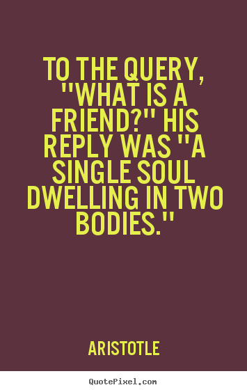 Aristotle photo sayings - To the query, ''what is a friend?'' his reply was.. - Friendship quotes