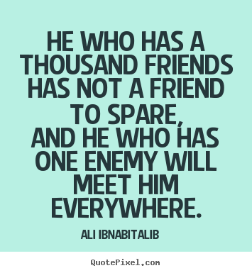 He who has a thousand friends has not a friend to spare,.. Ali Ibn-Abi-Talib famous friendship quotes