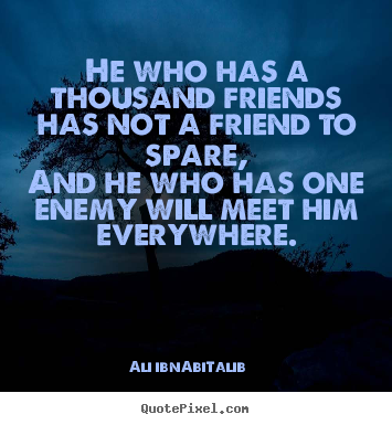 Friendship sayings - He who has a thousand friends has not a friend to spare, and he who..