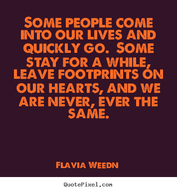 Flavia Weedn picture quotes - Some people come into our lives and quickly go.  some stay for a.. - Friendship quotes