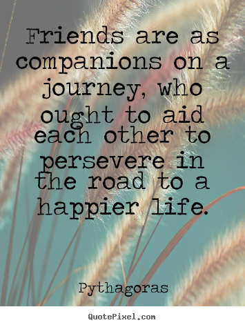 Friendship quote - Friends are as companions on a journey, who ought to aid each..