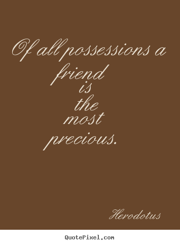Of all possessions a friend is the most precious. Herodotus good friendship quotes