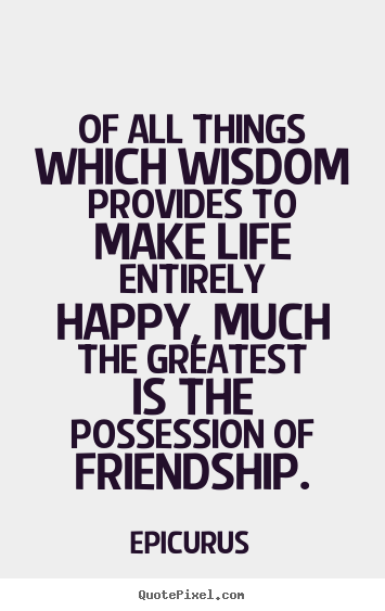 Friendship quotes - Of all things which wisdom provides to make life entirely..