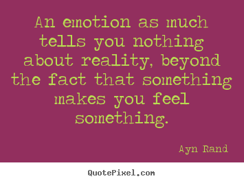 Ayn Rand picture quotes - An emotion as much tells you nothing about reality, beyond the fact.. - Friendship quote
