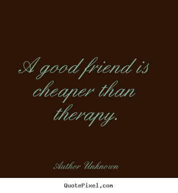 A good friend is cheaper than therapy. Author Unknown great friendship quote
