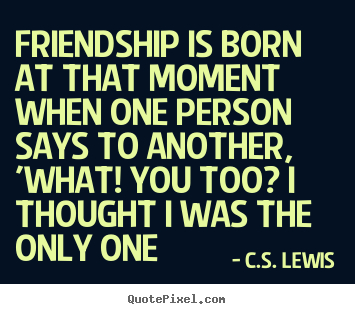 Friendship sayings - Friendship is born at that moment when one person says to another, 'what!..